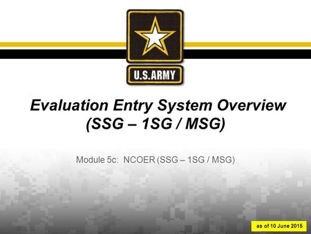 Evaluation Entry System Overview (SSG – 1SG / MSG) Module 5c: NCOER (SSG – 1SG / MSG) as of 10 June 2015.
