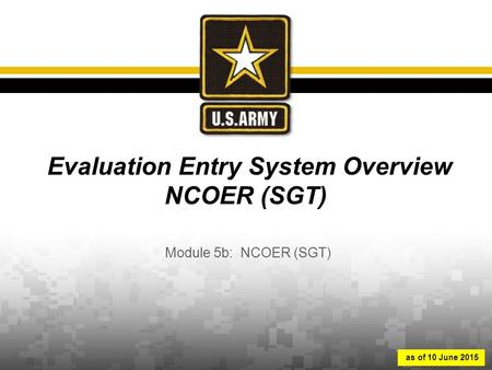 Evaluation Entry System Overview NCOER (SGT) Module 5b: NCOER (SGT) as of 10 June 2015.