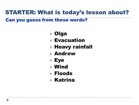 STARTER: What is today's lesson about? Can you guess from these words?  Olga  Evacuation  Heavy rainfall  Andrew  Eye  Wind  Floods  Katrina.