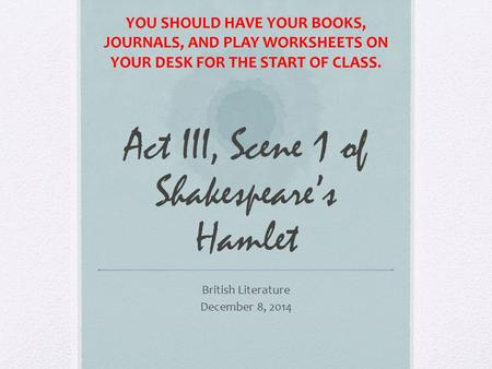 Act III, Scene 1 of Shakespeare's Hamlet British Literature December 8, 2014 YOU SHOULD HAVE YOUR BOOKS, JOURNALS, AND PLAY WORKSHEETS ON YOUR DESK FOR.