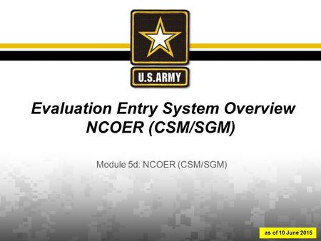 Evaluation Entry System Overview NCOER (CSM/SGM) Module 5d: NCOER (CSM/SGM) as of 10 June 2015.
