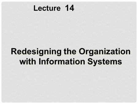 14 Lecture Redesigning the Organization with Information Systems.