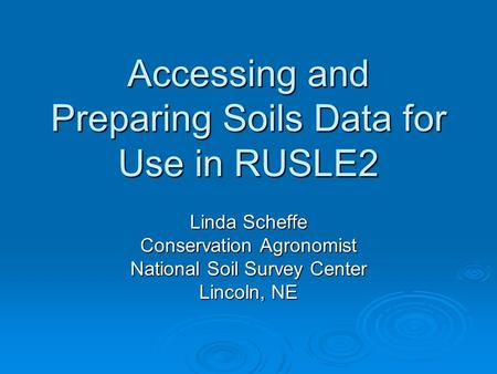 Accessing and Preparing Soils Data for Use in RUSLE2 Linda Scheffe Conservation Agronomist National Soil Survey Center Lincoln, NE.
