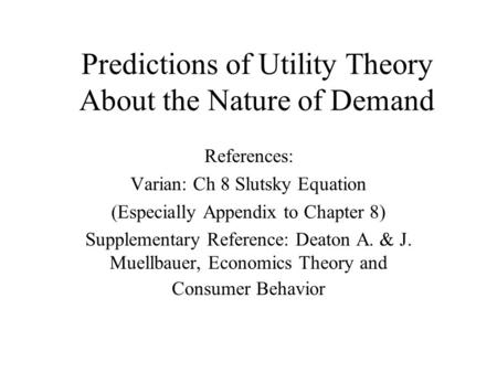 Predictions of Utility Theory About the Nature of Demand References: Varian: Ch 8 Slutsky Equation (Especially Appendix to Chapter 8) Supplementary Reference: