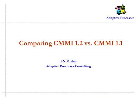 Adaptive Processes Comparing CMMI 1.2 vs. CMMI 1.1 LN Mishra Adaptive Processes Consulting.