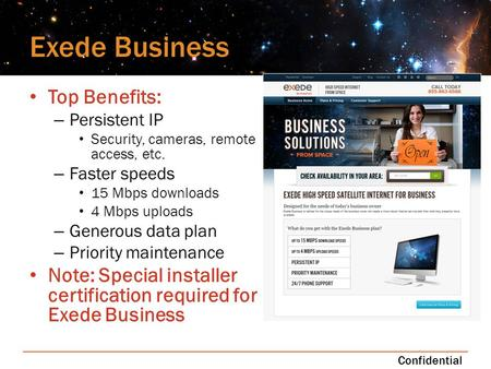 Exede Business Top Benefits: – Persistent IP Security, cameras, remote access, etc. – Faster speeds 15 Mbps downloads 4 Mbps uploads – Generous data plan.