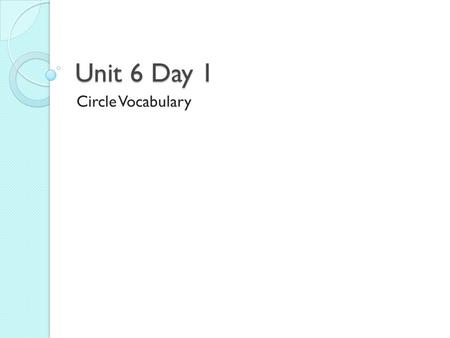 Unit 6 Day 1 Circle Vocabulary. In your pairs look up the definitions for your vocabulary words.