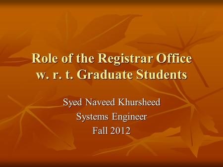 Role of the Registrar Office w. r. t. Graduate Students Syed Naveed Khursheed Systems Engineer Fall 2012.