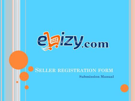 S ELLER REGISTRATION FORM Submission Manual.  Verify your phone no with the help of OTP.  Fill Registration Form (Details of company & documents). 