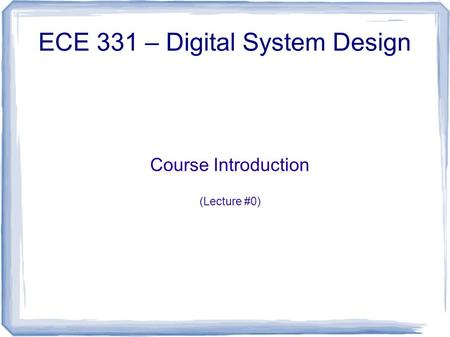 Course Introduction (Lecture #0) ECE 331 – Digital System Design.