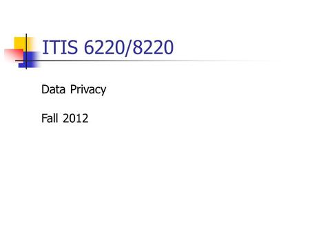 ITIS 6220/8220 Data Privacy Fall 2012. Overview Class hour 6:30 – 9:15pm, Monday Office hour 4pm – 6pm, Monday Instructor - Dr. Xintao Wu  -