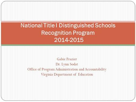 Gabie Frazier Dr. Lynn Sodat Office of Program Administration and Accountability Virginia Department of Education National Title I Distinguished Schools.