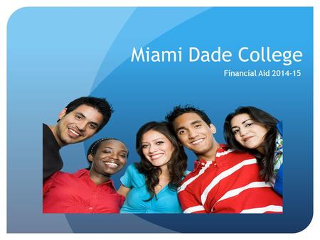 Miami Dade College Financial Aid 2014-15 The primary goal of financial aid is to assist students in paying for college. It is a source of monetary support.