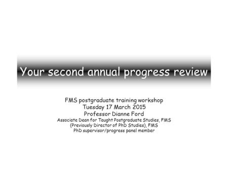 Your second annual progress review FMS postgraduate training workshop Tuesday 17 March 2015 Professor Dianne Ford Associate Dean for Taught Postgraduate.
