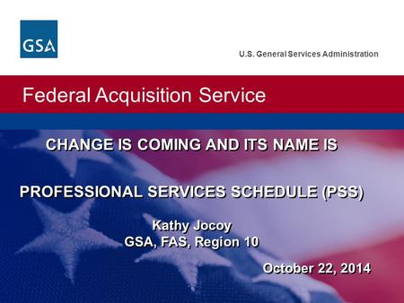 Federal Acquisition Service U.S. General Services Administration CHANGE IS COMING AND ITS NAME IS PROFESSIONAL SERVICES SCHEDULE (PSS) Kathy Jocoy GSA,