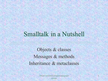Object-oriented programming and design 1 Smalltalk in a Nutshell Objects & classes Messages & methods Inheritance & metaclasses.