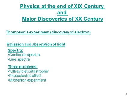 Physics at the end of XIX Century and Major Discoveries of XX Century Thompson's experiment (discovery of electron ) Emission and absorption of light Spectra: