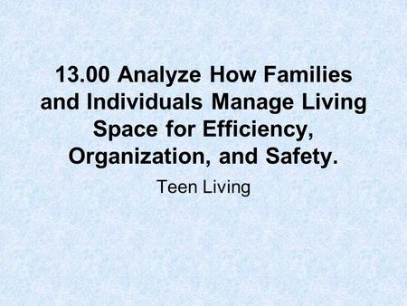 13.00 Analyze How Families and Individuals Manage Living Space for Efficiency, Organization, and Safety. Teen Living.