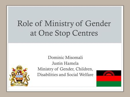 Role of Ministry of Gender at One Stop Centres Dominic Misomali Justin Hamela Ministry of Gender, Children, Disabilities and Social Welfare.