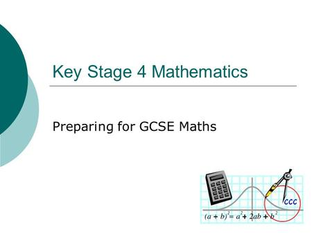 Key Stage 4 Mathematics Preparing for GCSE Maths.