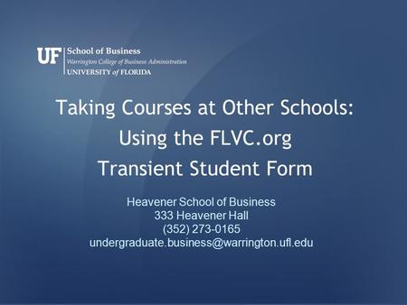 Taking Courses at Other Schools: Using the FLVC.org Transient Student Form Heavener School of Business 333 Heavener Hall (352) 273-0165