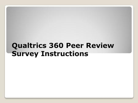 Qualtrics 360 Peer Review Survey Instructions. What will be reviewed In these slides the following will be reviewed: ◦Basic Qualtrics' instructions 