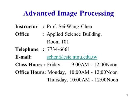 11 Advanced Image Processing Instructor : Prof. Sei-Wang Chen Office : Applied Science Building, Room 101 Telephone : 7734-6661