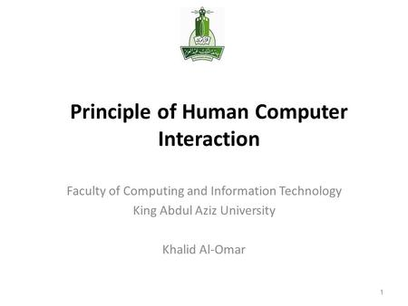 1 Principle of Human Computer Interaction Faculty of Computing and Information Technology King Abdul Aziz University Khalid Al-Omar 1.
