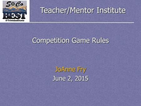 Teacher/Mentor Institute Competition Game Rules JoAnne Fry June 2, 2015.