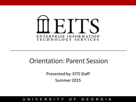 UNIVERSITY OF GEORGIA Presented by: EITS Staff Summer 2015 Orientation: Parent Session.