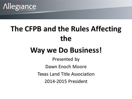The CFPB and the Rules Affecting the Way we Do Business! Presented by Dawn Enoch Moore Texas Land Title Association 2014-2015 President.