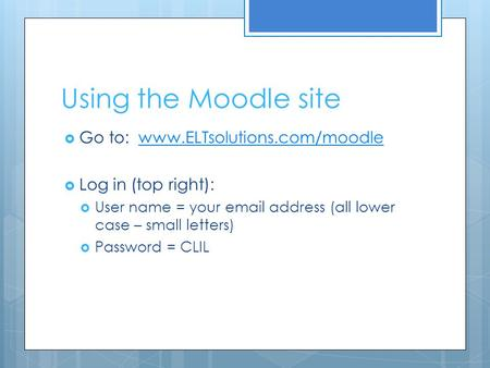 Using the Moodle site  Go to: www.ELTsolutions.com/moodlewww.ELTsolutions.com/moodle  Log in (top right):  User name = your email address (all lower.