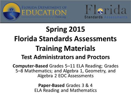 Spring 2015 Florida Standards Assessments Training Materials Test Administrators and Proctors Computer-Based Grades 5–11 ELA Reading; Grades 5–8 Mathematics;