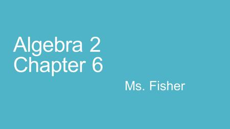 Algebra 2 Chapter 6 Ms. Fisher. Thursday March 19 th Agenda Introduction: My name is Ms. Fisher and I will be your Math teacher for the remainder of the.