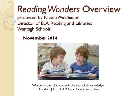 Reading Wonders Overview presented by Nicole Waldbauer Director of ELA, Reading and Libraries Wantagh Schools November 2014 Wonder rather than doubt is.