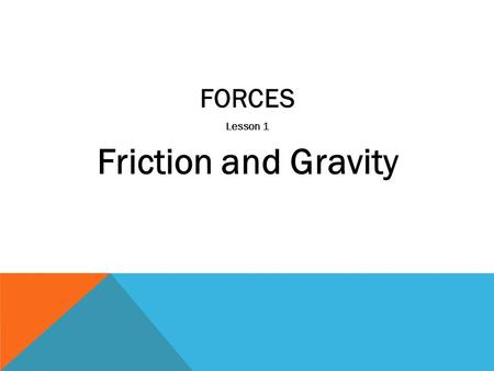 FORCES Lesson 1 Friction and Gravity. What is a Force? (p.44) A push or a pull on an object in a particular direction.