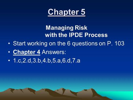 Chapter 5 Managing Risk with the IPDE Process Start working on the 6 questions on P. 103 Chapter 4 Answers: 1.c,2.d,3.b,4.b,5.a,6.d,7.a.