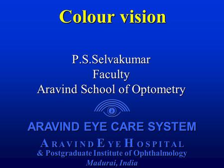 ARAVIND EYE CARE SYSTEM A R A V I N D E Y E H O S P I T A L & Postgraduate Institute of Ophthalmology Madurai, India ARAVIND EYE CARE SYSTEM A R A V I.