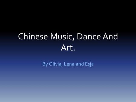 Chinese Music, Dance And Art. By Olivia, Lena and Esja.