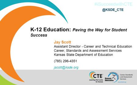 #iSucceedwithCTE K-12 Education: Paving the Way for Student Success Jay Scott Assistant Director - Career and Technical Education Career, Standards and.
