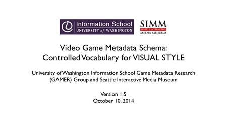 Video Game Metadata Schema: Controlled Vocabulary for VISUAL STYLE University of Washington Information School Game Metadata Research (GAMER) Group and.