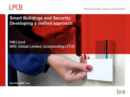 Part of the BRE Trust Protecting People, Property and the Planet Smart Buildings and Security: Developing a unified approach Will Lloyd BRE Global Limited,