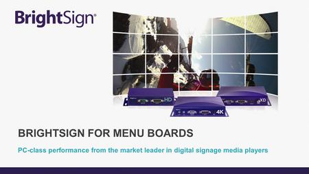 PC-class performance from the market leader in digital signage media players BRIGHTSIGN FOR MENU BOARDS.