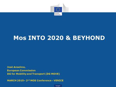 Transport Mos INTO 2020 & BEYHOND José Anselmo, European Commission DG for Mobility and Transport (DG MOVE) MARCH 2015– 2 nd MOS Conference - VENICE.