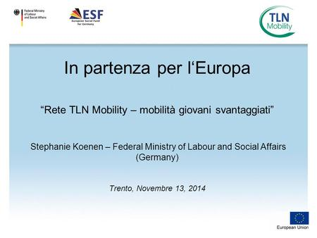 "In partenza per l'Europa ""Rete TLN Mobility – mobilità giovani svantaggiati"" Stephanie Koenen – Federal Ministry of Labour and Social Affairs (Germany)"