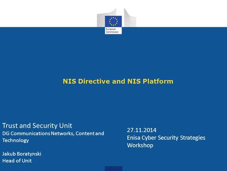 NIS Directive and NIS Platform 27.11.2014 Enisa Cyber Security Strategies Workshop Trust and Security Unit DG Communications Networks, Content and Technology.