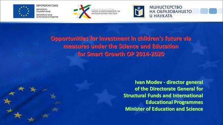 Opportunities for investment in children's future via measures under the Science and Education for Smart Growth OP 2014-2020 Ivan Modev - director general.