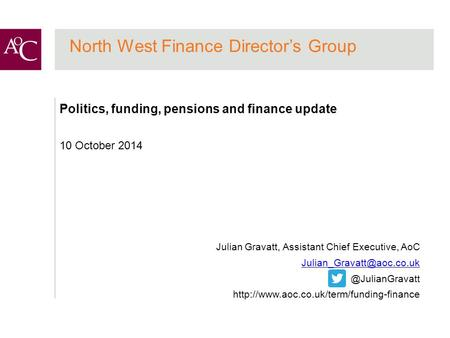 North West Finance Director's Group Politics, funding, pensions and finance update 10 October 2014 Julian Gravatt, Assistant Chief Executive, AoC
