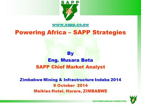 SOUTHERN AFRICAN POWER POOL www.sapp.co.zw Powering Africa – SAPP Strategies By Eng. Musara Beta SAPP Chief Market Analyst Zimbabwe Mining & Infrastructure.