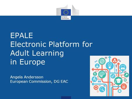 EPALE EPALE Electronic Platform for Adult Learning in Europe Angela Andersson European Commission, DG EAC.